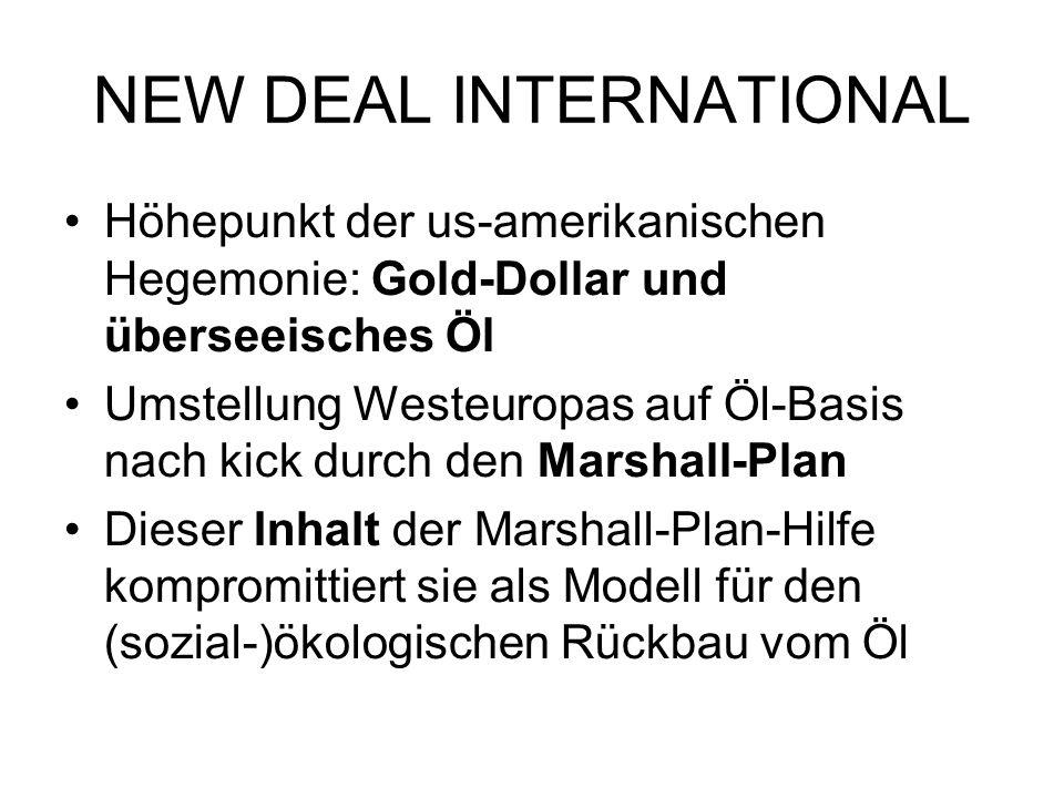 NEW DEAL INTERNATIONAL Höhepunkt der us-amerikanischen Hegemonie: Gold-Dollar und überseeisches Öl Umstellung Westeuropas auf Öl-Basis nach kick durch den Marshall-Plan Dieser Inhalt der Marshall-Plan-Hilfe kompromittiert sie als Modell für den (sozial-)ökologischen Rückbau vom Öl
