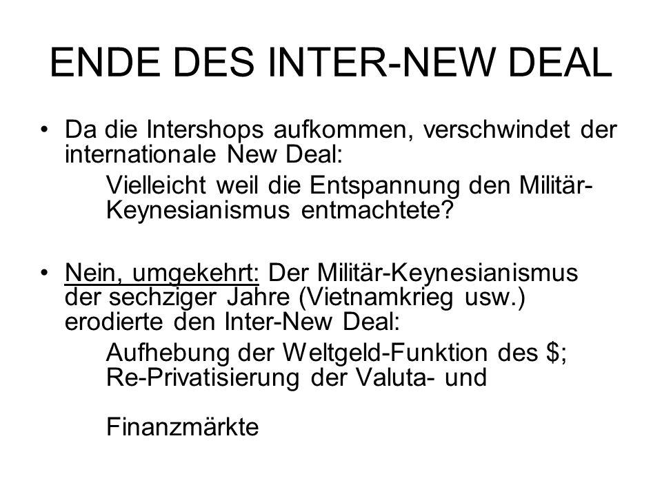ENDE DES INTER-NEW DEAL Da die Intershops aufkommen, verschwindet der internationale New Deal: Vielleicht weil die Entspannung den Militär- Keynesianismus entmachtete.