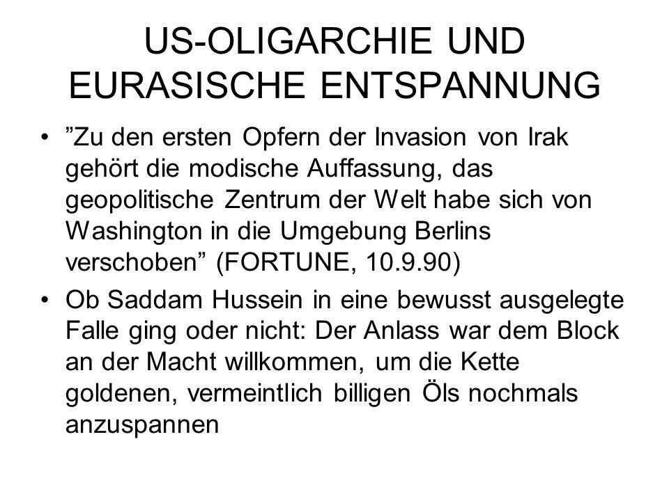 US-OLIGARCHIE UND EURASISCHE ENTSPANNUNG Zu den ersten Opfern der Invasion von Irak gehört die modische Auffassung, das geopolitische Zentrum der Welt habe sich von Washington in die Umgebung Berlins verschoben (FORTUNE, 10.9.90) Ob Saddam Hussein in eine bewusst ausgelegte Falle ging oder nicht: Der Anlass war dem Block an der Macht willkommen, um die Kette goldenen, vermeintlich billigen Öls nochmals anzuspannen