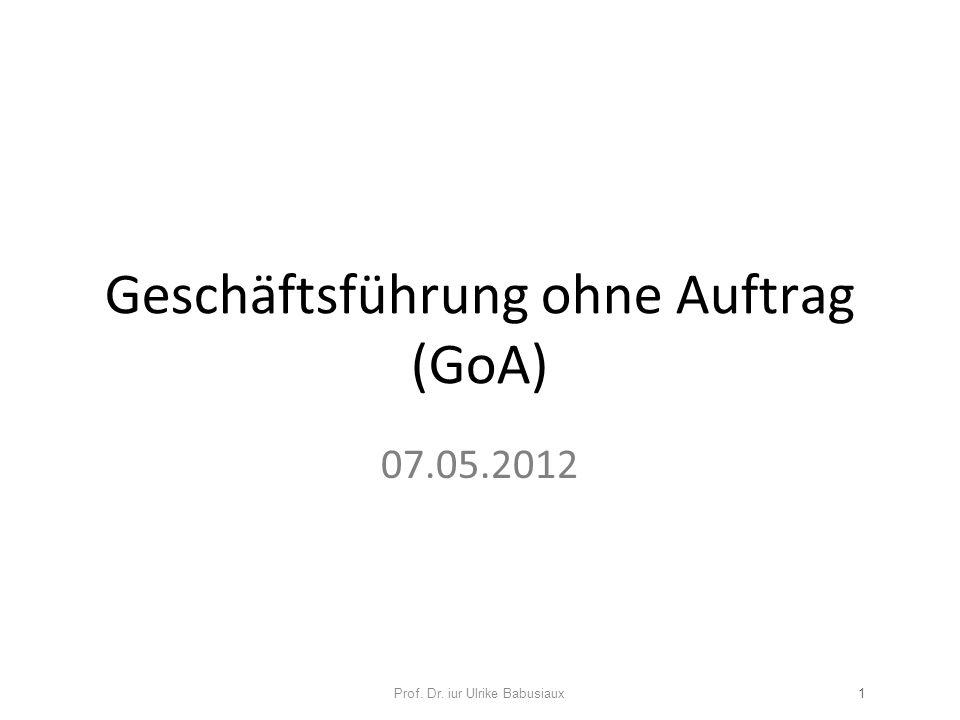 Geschäftsführung ohne Auftrag (GoA) 07.05.2012 Prof. Dr. iur Ulrike Babusiaux1
