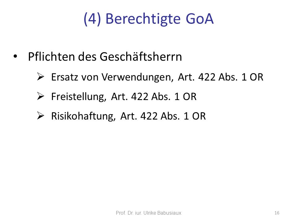Prof. Dr. iur. Ulrike Babusiaux 16 Pflichten des Geschäftsherrn Ersatz von Verwendungen, Art. 422 Abs. 1 OR Freistellung, Art. 422 Abs. 1 OR Risikohaf