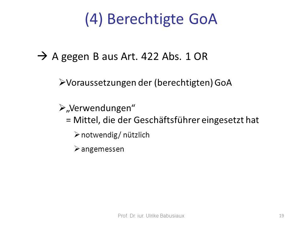Prof. Dr. iur. Ulrike Babusiaux 19 A gegen B aus Art. 422 Abs. 1 OR Voraussetzungen der (berechtigten) GoA Verwendungen = Mittel, die der Geschäftsfüh