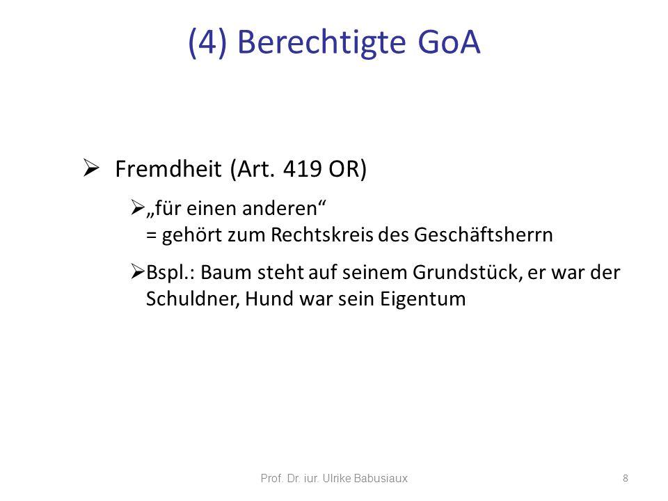 Prof. Dr. iur. Ulrike Babusiaux 8 (4) Berechtigte GoA Fremdheit (Art. 419 OR) für einen anderen = gehört zum Rechtskreis des Geschäftsherrn Bspl.: Bau