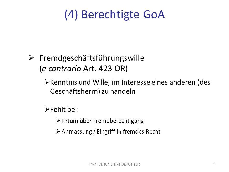 Prof. Dr. iur. Ulrike Babusiaux 9 (4) Berechtigte GoA Fremdgeschäftsführungswille (e contrario Art. 423 OR) Kenntnis und Wille, im Interesse eines and