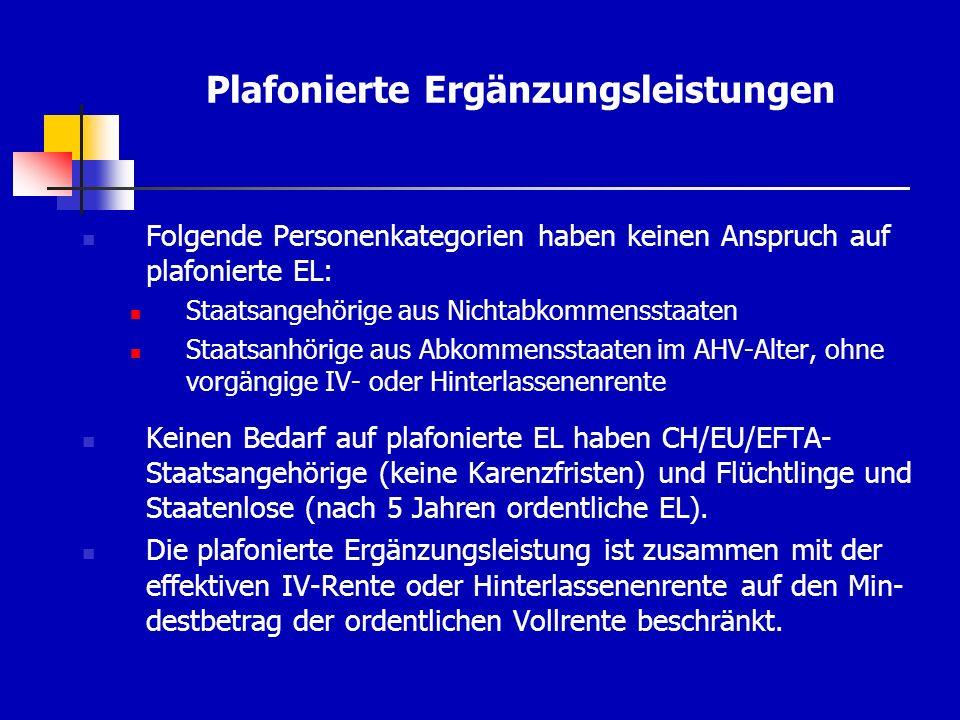 Plafonierte Ergänzungsleistungen Folgende Personenkategorien haben keinen Anspruch auf plafonierte EL: Staatsangehörige aus Nichtabkommensstaaten Staatsanhörige aus Abkommensstaaten im AHV-Alter, ohne vorgängige IV- oder Hinterlassenenrente Keinen Bedarf auf plafonierte EL haben CH/EU/EFTA- Staatsangehörige (keine Karenzfristen) und Flüchtlinge und Staatenlose (nach 5 Jahren ordentliche EL).