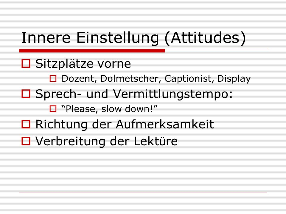 Innere Einstellung (Attitudes) Sitzpl ä tze vorne Dozent, Dolmetscher, Captionist, Display Sprech- und Vermittlungstempo: Please, slow down.