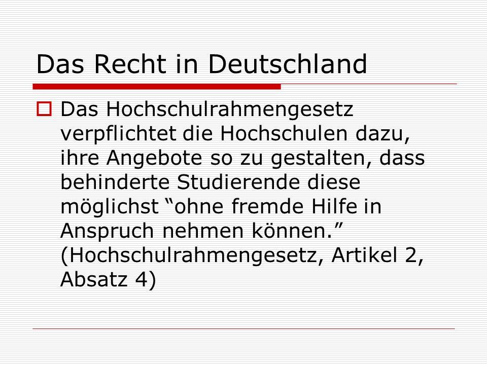 Das Recht in Deutschland Das Hochschulrahmengesetz verpflichtet die Hochschulen dazu, ihre Angebote so zu gestalten, dass behinderte Studierende diese möglichst ohne fremde Hilfe in Anspruch nehmen können.