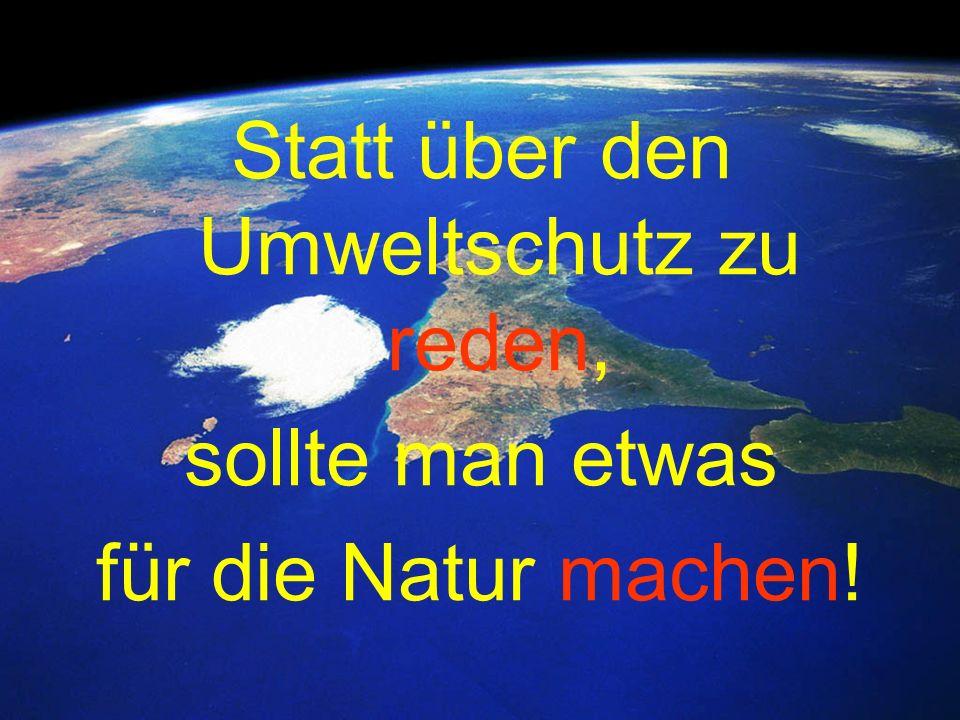 Statt über den Umweltschutz zu reden, sollte man etwas für die Natur machen!