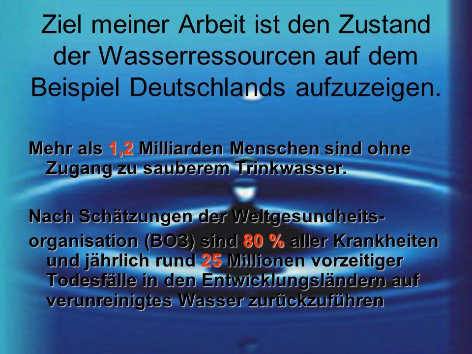 Ziel meiner Arbeit ist den Zustand der Wasserressourcen auf dem Beispiel Deutschlands aufzuzeigen. Mehr als 1,2 Milliarden Menschen sind ohne Zugang z