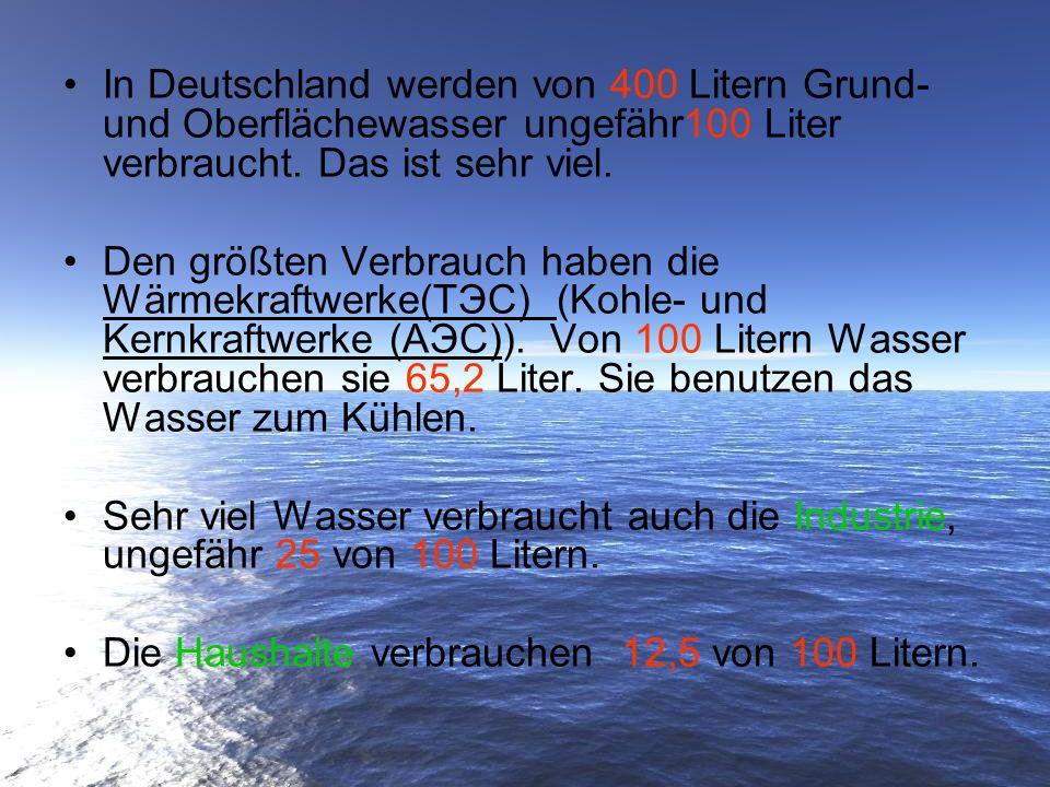 In Deutschland werden von 400 Litern Grund- und Oberflächewasser ungefähr100 Liter verbraucht. Das ist sehr viel. Den größten Verbrauch haben die Wärm