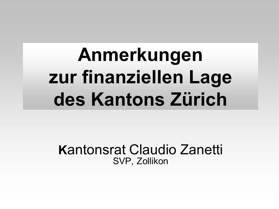 Anmerkungen zur finanziellen Lage des Kantons Zürich K antonsrat Claudio Zanetti SVP, Zollikon