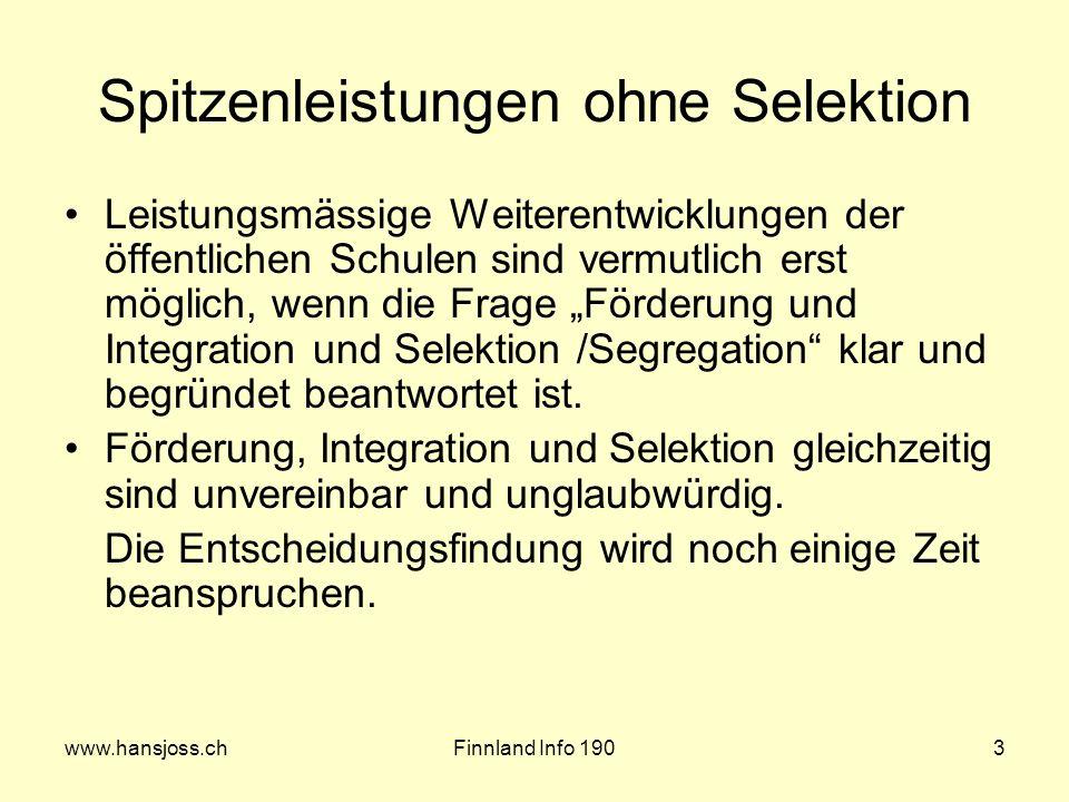 www.hansjoss.chFinnland Info 1903 Spitzenleistungen ohne Selektion Leistungsmässige Weiterentwicklungen der öffentlichen Schulen sind vermutlich erst möglich, wenn die Frage Förderung und Integration und Selektion /Segregation klar und begründet beantwortet ist.