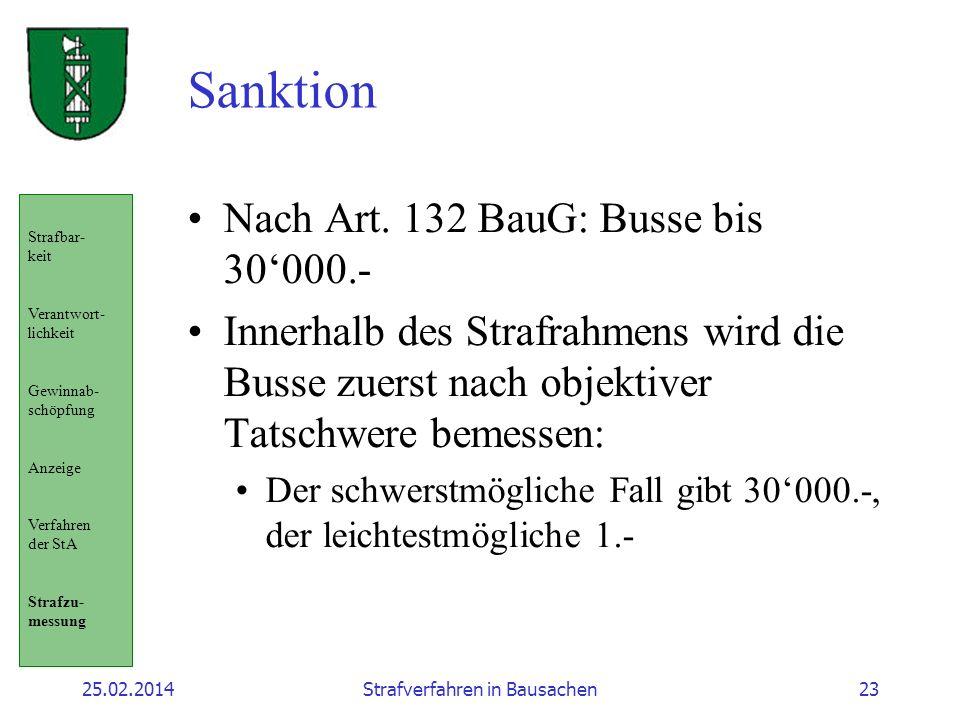 25.02.2014Strafverfahren in Bausachen23 Sanktion Nach Art. 132 BauG: Busse bis 30000.- Innerhalb des Strafrahmens wird die Busse zuerst nach objektive