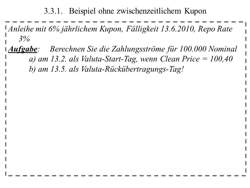 3.3.1.Beispiel ohne zwischenzeitlichem Kupon Anleihe mit 6% jährlichem Kupon, Fälligkeit 13.6.2010, Repo Rate 3% Aufgabe:Berechnen Sie die Zahlungsströme für 100.000 Nominal a) am 13.2.