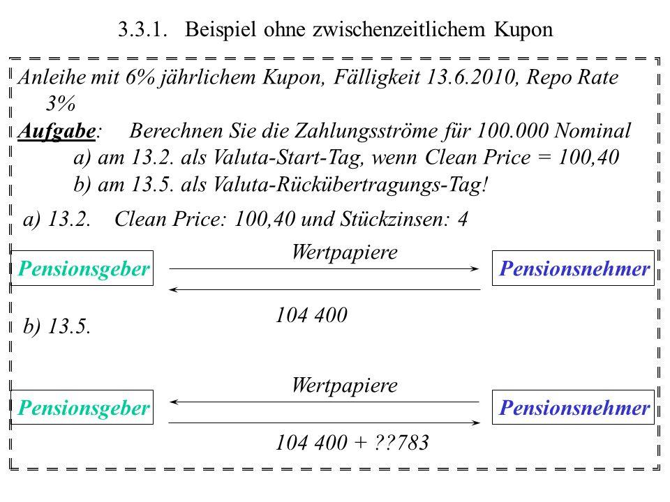 3.3.2.Beispiel mit zwischenzeitlichem Kupon Anleihe mit 6% jährlichem Kupon, Fälligkeit 13.6.2010, Repo Rate 3% Aufgabe:Berechnen Sie die Zahlungsströme für 100.000 Nominal a) am 13.4.
