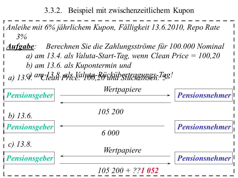 3.3.2.Beispiel mit zwischenzeitlichem Kupon Anleihe mit 6% jährlichem Kupon, Fälligkeit 13.6.2010, Repo Rate 3% Aufgabe:Berechnen Sie die Zahlungsströ