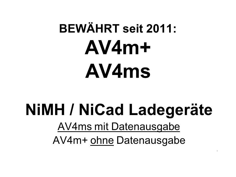 BEWÄHRT seit 2011: AV4m+ AV4ms NiMH / NiCad Ladegeräte AV4ms mit Datenausgabe AV4m+ ohne Datenausgabe.