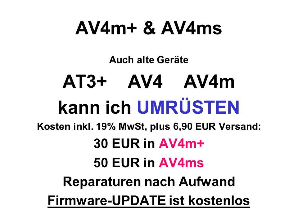 AV4m+ & AV4ms Auch alte Geräte AT3+ AV4 AV4m kann ich UMRÜSTEN Kosten inkl. 19% MwSt, plus 6,90 EUR Versand: 30 EUR in AV4m+ 50 EUR in AV4ms Reparatur