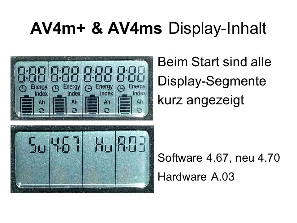 AV4ms & AV4m+ Anzeige nach VOLL-Ladung: VOLLE Balken Anzeige-Sequenz-Beispiel LADEN: 1.Lade-Ah 2.Lade-Spannung 3.Ladedauer Zelle 1 2,35 1,42 4:23 Zelle 2 2,35 1,42 4:23 Zelle 3 2,31 1,42 4:18 Zelle 4 2,37 1,42 4:25 Ah Volt h:minmin