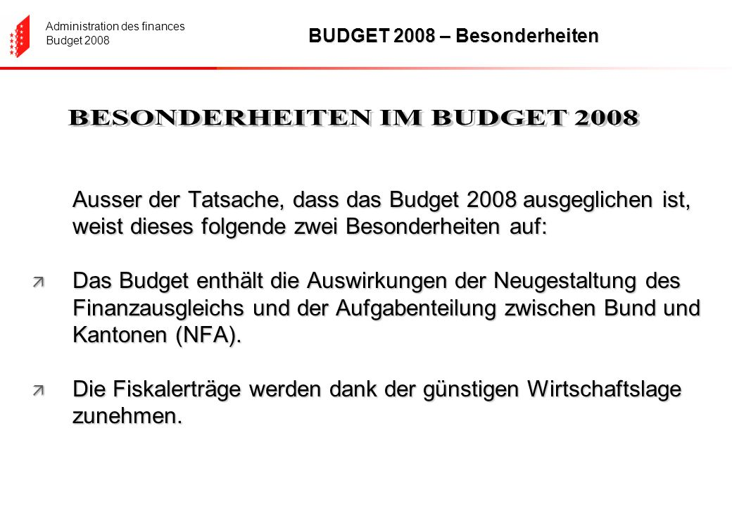 Administration des finances Budget 2008 BUDGET 2008 – Besonderheiten Ausser der Tatsache, dass das Budget 2008 ausgeglichen ist, weist dieses folgende