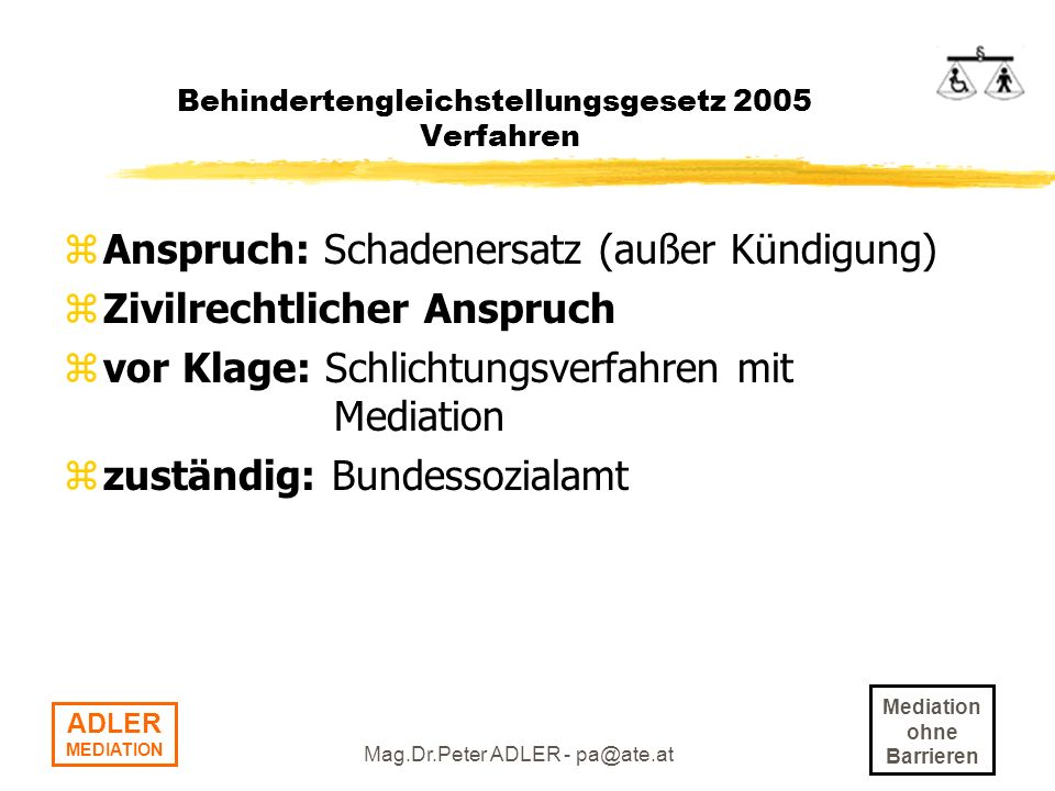 Mediation ohne Barrieren ADLER MEDIATION Mag.Dr.Peter ADLER - pa@ate.at Behindertengleichstellungsgesetz 2005 Verfahren zAnspruch: Schadenersatz (außer Kündigung) zZivilrechtlicher Anspruch zvor Klage: Schlichtungsverfahren mit Mediation zzuständig: Bundessozialamt