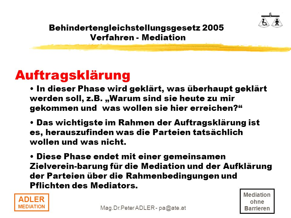 Mediation ohne Barrieren ADLER MEDIATION Mag.Dr.Peter ADLER - pa@ate.at Behindertengleichstellungsgesetz 2005 Verfahren - Mediation Auftragsklärung In