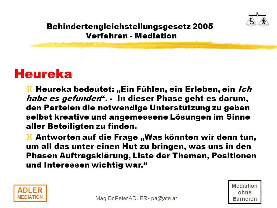 Mediation ohne Barrieren ADLER MEDIATION Mag.Dr.Peter ADLER - pa@ate.at Behindertengleichstellungsgesetz 2005 Verfahren - Mediation Heureka z Heureka bedeutet: Ein Fühlen, ein Erleben, ein Ich habe es gefunden.