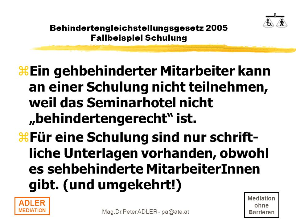 Mediation ohne Barrieren ADLER MEDIATION Mag.Dr.Peter ADLER - pa@ate.at Behindertengleichstellungsgesetz 2005 Fallbeispiel Schulung zEin gehbehinderte