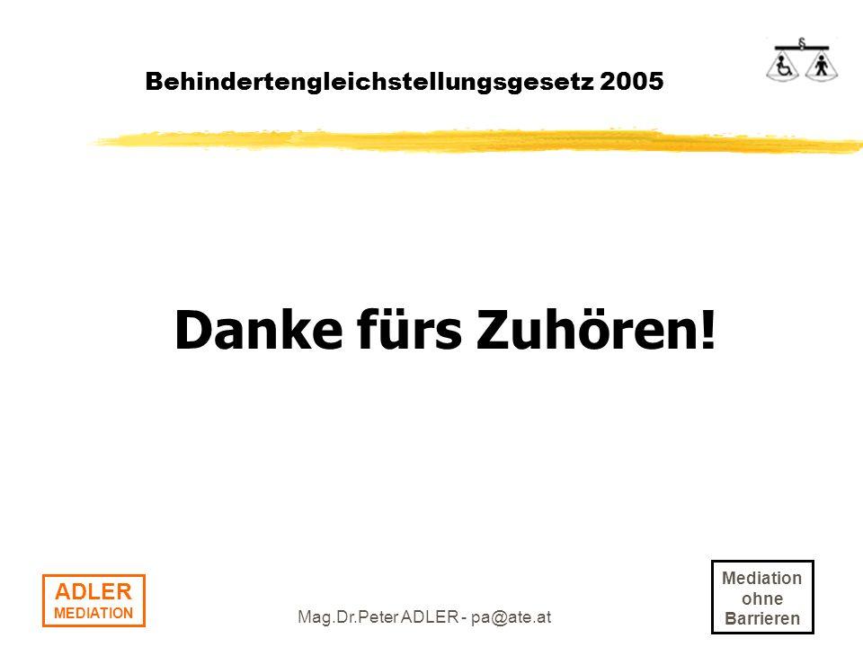 Mediation ohne Barrieren ADLER MEDIATION Mag.Dr.Peter ADLER - pa@ate.at Behindertengleichstellungsgesetz 2005 Danke fürs Zuhören!
