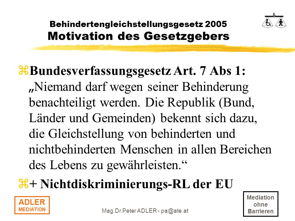 Mediation ohne Barrieren ADLER MEDIATION Mag.Dr.Peter ADLER - pa@ate.at Behindertengleichstellungsgesetz 2005 Motivation des Gesetzgebers Bundesverfas