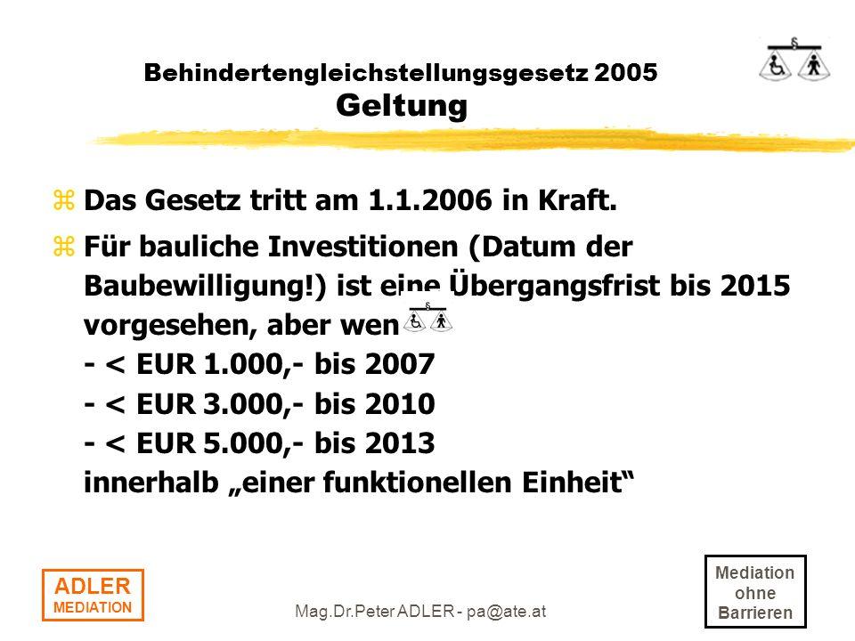 Mediation ohne Barrieren ADLER MEDIATION Mag.Dr.Peter ADLER - pa@ate.at Behindertengleichstellungsgesetz 2005 Geltung zDas Gesetz tritt am 1.1.2006 in