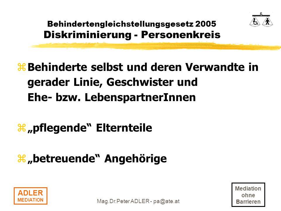 Mediation ohne Barrieren ADLER MEDIATION Mag.Dr.Peter ADLER - pa@ate.at Behindertengleichstellungsgesetz 2005 Rechtsfolgen bei Verletzung zAnspruch auf Ersatz des Vermögensschadens: <> Beseitigung der Barriere <> Einstellung, Aufstieg im Betrieb, Schulung zErlittene persönliche Beeinträchtigung: >= EUR 400,-