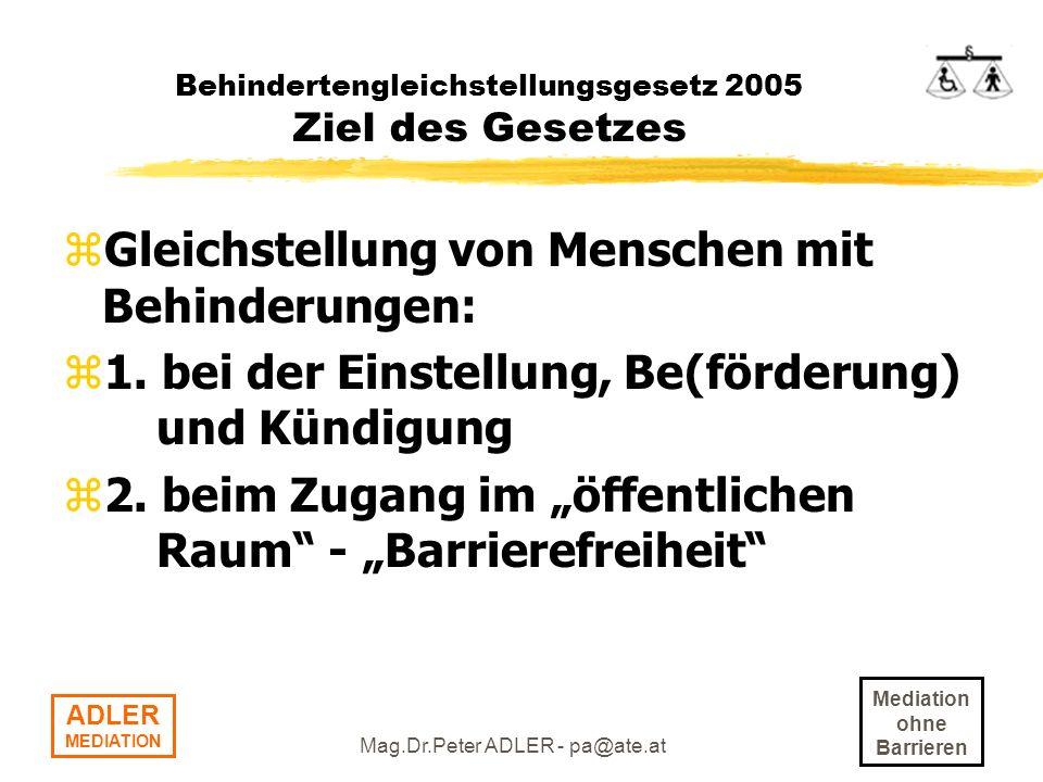 Mediation ohne Barrieren ADLER MEDIATION Mag.Dr.Peter ADLER - pa@ate.at Behindertengleichstellungsgesetz 2005 Gleichstellung von Menschen bei der Einstellung, Be(förderung) und Kündigung zEinstellung: z- Formalvorschrift Nichtberücksichtigung der Bewerbung (§ 7c) -> EUR 500,- ACHTUNG: Keine Pseudoverfahren einführen!