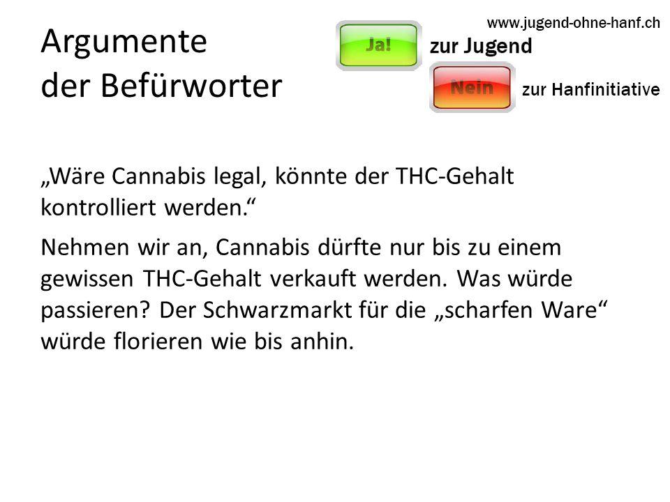 Argumente der Befürworter Wäre Cannabis legal, könnte der THC-Gehalt kontrolliert werden.