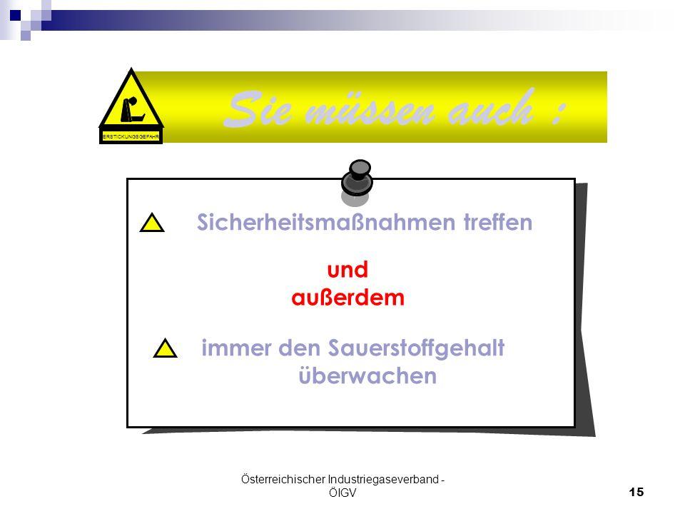 Österreichischer Industriegaseverband - ÖIGV15 Sie müssen auch : ERSTICKUNGSGEFAHR Sicherheitsmaßnahmen treffen immer den Sauerstoffgehalt überwachen