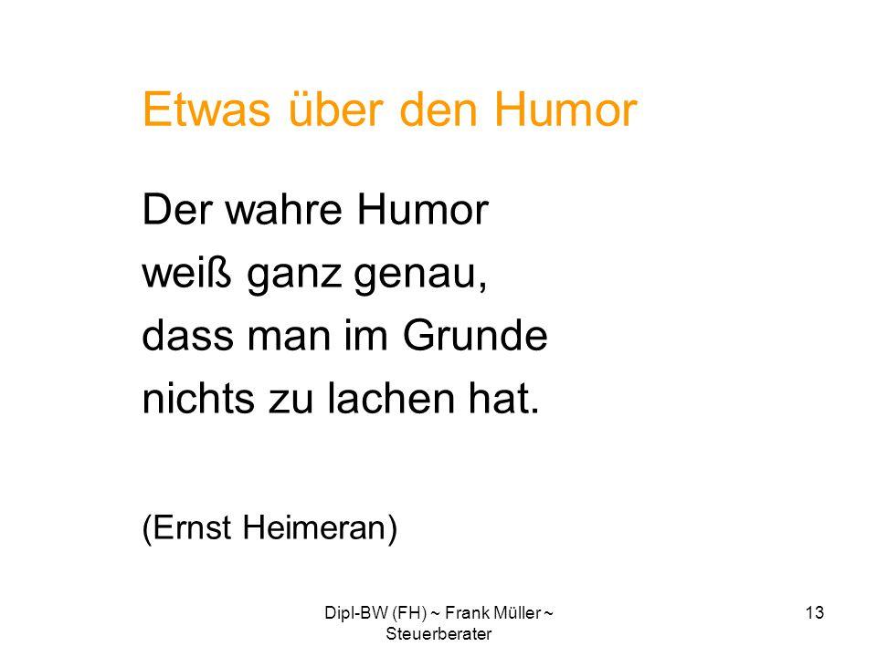 Dipl-BW (FH) ~ Frank Müller ~ Steuerberater 13 Etwas über den Humor Der wahre Humor weiß ganz genau, dass man im Grunde nichts zu lachen hat. (Ernst H