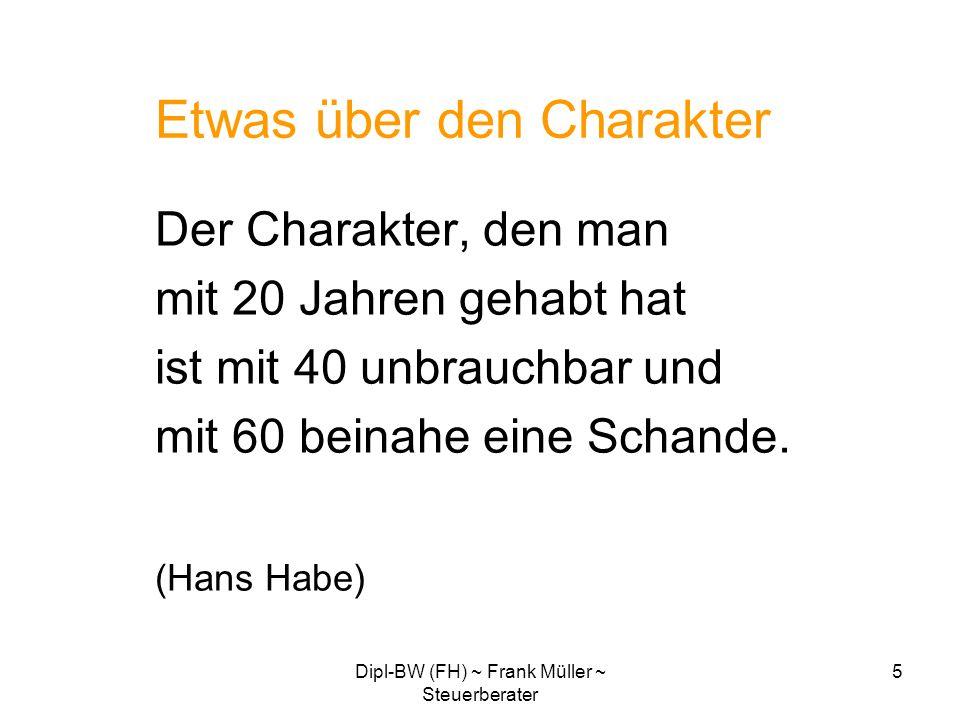Dipl-BW (FH) ~ Frank Müller ~ Steuerberater 5 Etwas über den Charakter Der Charakter, den man mit 20 Jahren gehabt hat ist mit 40 unbrauchbar und mit