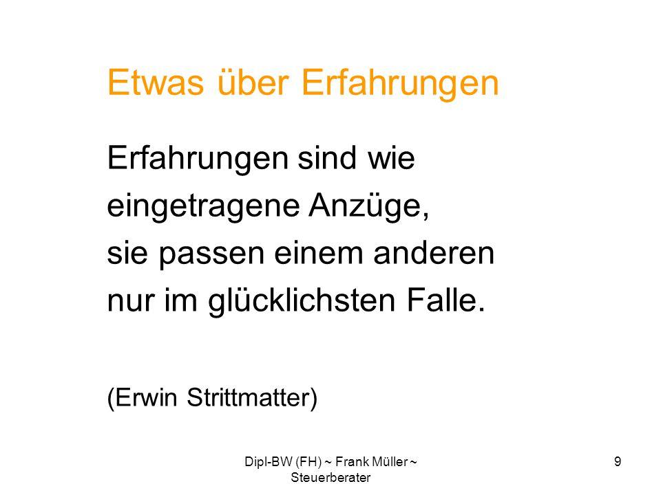 Dipl-BW (FH) ~ Frank Müller ~ Steuerberater 9 Etwas über Erfahrungen Erfahrungen sind wie eingetragene Anzüge, sie passen einem anderen nur im glückli