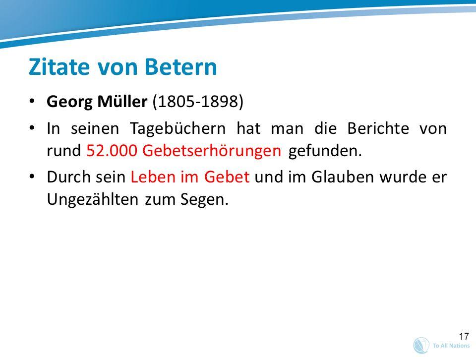 17 Zitate von Betern Georg Müller (1805-1898) In seinen Tagebüchern hat man die Berichte von rund 52.000 Gebetserhörungen gefunden. Durch sein Leben i