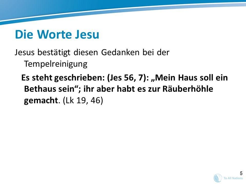 5 Die Worte Jesu Jesus bestätigt diesen Gedanken bei der Tempelreinigung Es steht geschrieben: (Jes 56, 7): Mein Haus soll ein Bethaus sein; ihr aber