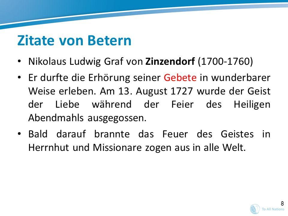 8 Zitate von Betern Nikolaus Ludwig Graf von Zinzendorf (1700-1760) Er durfte die Erhörung seiner Gebete in wunderbarer Weise erleben. Am 13. August 1