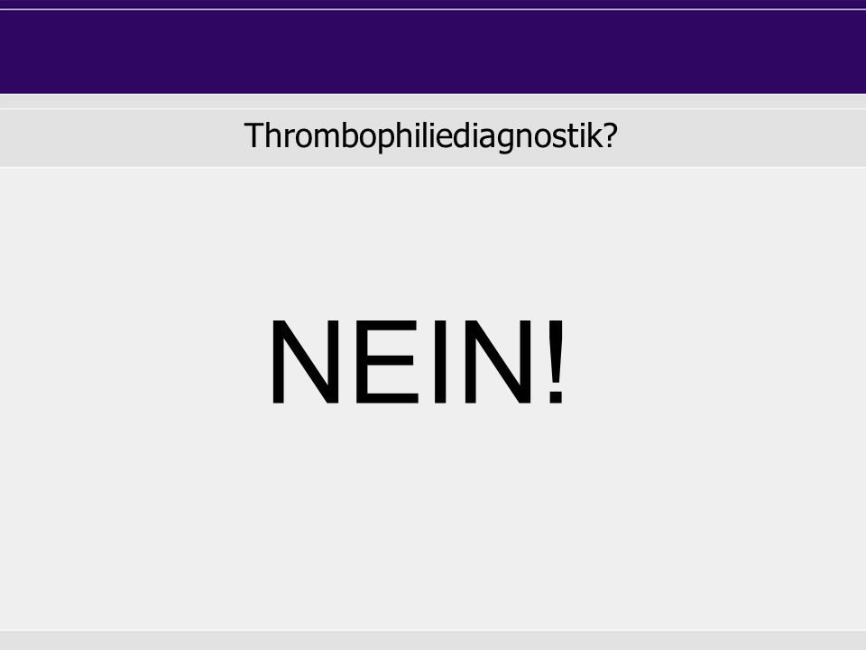 Thrombophiliediagnostik? NEIN!