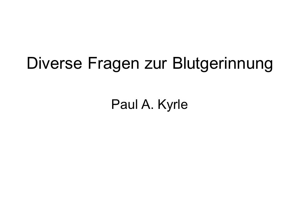 Diverse Fragen zur Blutgerinnung Paul A. Kyrle