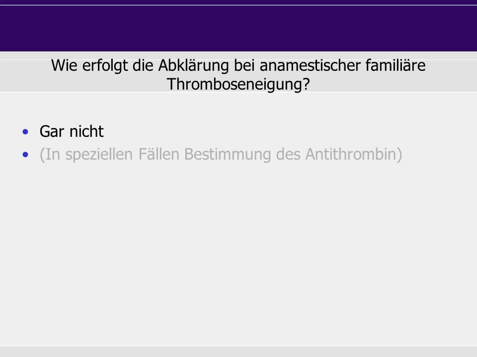 Gar nicht (In speziellen Fällen Bestimmung des Antithrombin) Wie erfolgt die Abklärung bei anamestischer familiäre Thromboseneigung?