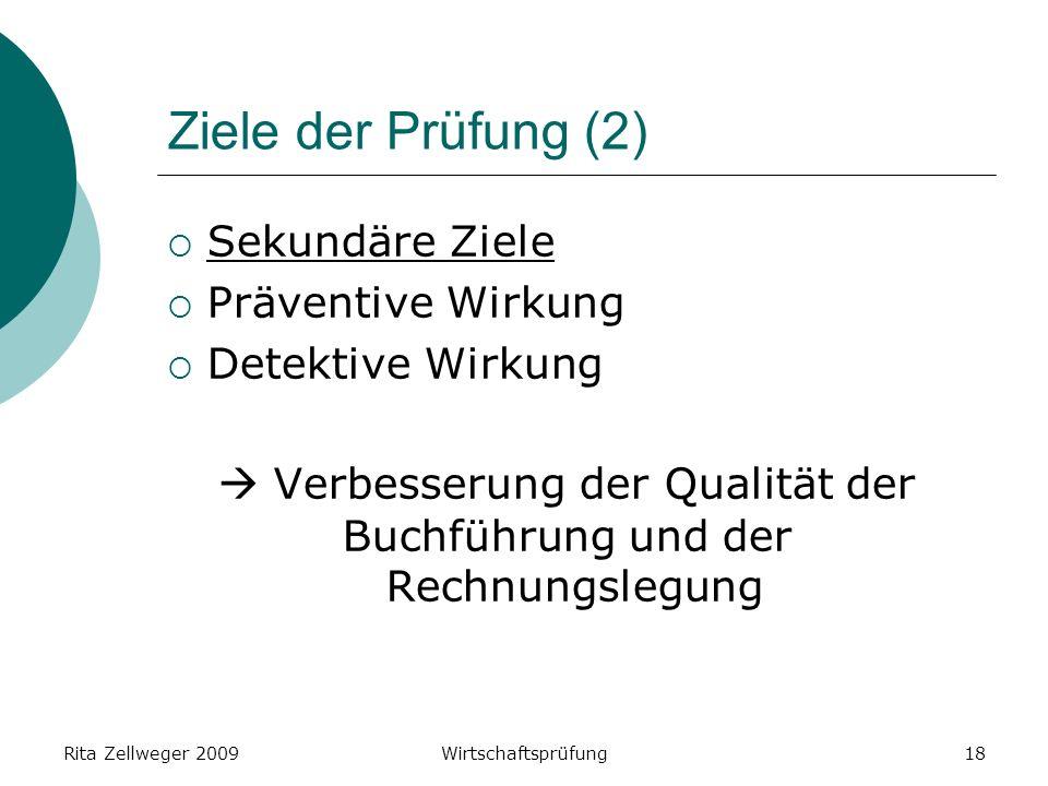 Rita Zellweger 2009Wirtschaftsprüfung18 Ziele der Prüfung (2) Sekundäre Ziele Präventive Wirkung Detektive Wirkung Verbesserung der Qualität der Buchführung und der Rechnungslegung