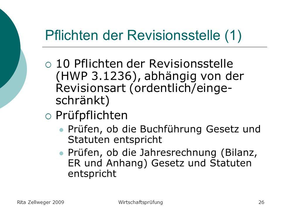 Rita Zellweger 2009Wirtschaftsprüfung26 Pflichten der Revisionsstelle (1) 10 Pflichten der Revisionsstelle (HWP 3.1236), abhängig von der Revisionsart (ordentlich/einge- schränkt) Prüfpflichten Prüfen, ob die Buchführung Gesetz und Statuten entspricht Prüfen, ob die Jahresrechnung (Bilanz, ER und Anhang) Gesetz und Statuten entspricht