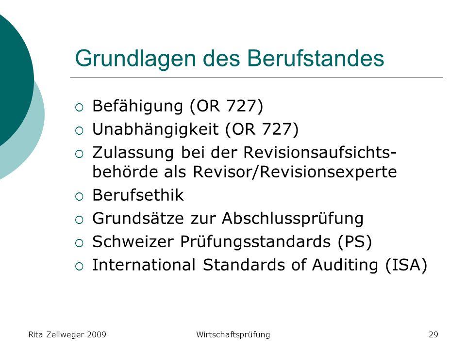 Rita Zellweger 2009Wirtschaftsprüfung29 Grundlagen des Berufstandes Befähigung (OR 727) Unabhängigkeit (OR 727) Zulassung bei der Revisionsaufsichts- behörde als Revisor/Revisionsexperte Berufsethik Grundsätze zur Abschlussprüfung Schweizer Prüfungsstandards (PS) International Standards of Auditing (ISA)