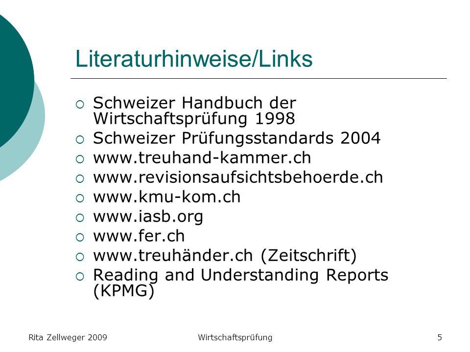 Rita Zellweger 2009Wirtschaftsprüfung5 Literaturhinweise/Links Schweizer Handbuch der Wirtschaftsprüfung 1998 Schweizer Prüfungsstandards 2004 www.treuhand-kammer.ch www.revisionsaufsichtsbehoerde.ch www.kmu-kom.ch www.iasb.org www.fer.ch www.treuhänder.ch (Zeitschrift) Reading and Understanding Reports (KPMG)