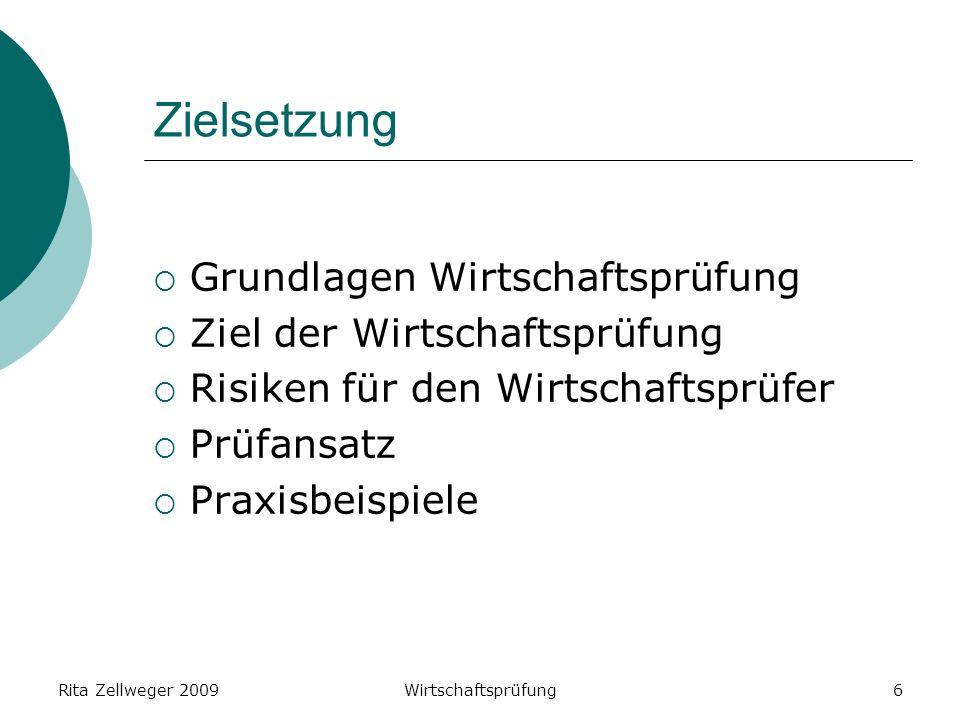 Rita Zellweger 2009Wirtschaftsprüfung6 Zielsetzung Grundlagen Wirtschaftsprüfung Ziel der Wirtschaftsprüfung Risiken für den Wirtschaftsprüfer Prüfansatz Praxisbeispiele