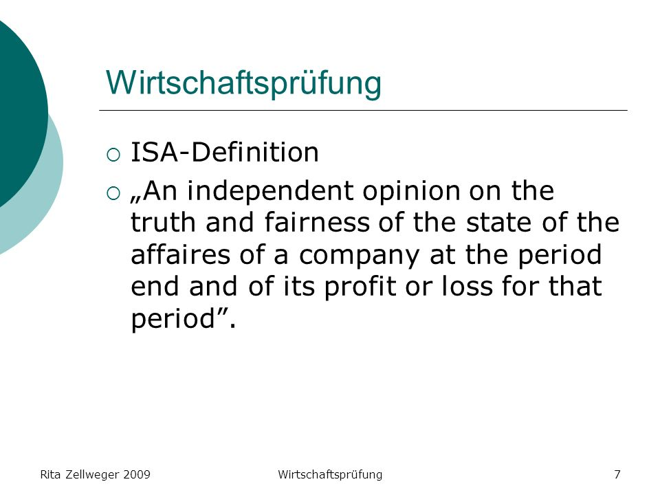 Rita Zellweger 2009Wirtschaftsprüfung7 ISA-Definition An independent opinion on the truth and fairness of the state of the affaires of a company at the period end and of its profit or loss for that period.